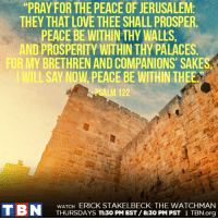 "Don't miss THE WATCHMAN with Erick Stakelbeck every THURSDAY at 11:30 PM EST / 8:30 PM PST!: ""PRAY FOR THE PEACE OF JERUSALEM  THEY THAT LOVE THEE SHALL PROSPER.  PEACE BE WITHIN THY WALLS,  AND PROSPERITY WITHIN THY PALACES  FORMY BRETHREN AND COMPANIONS' SAKES  LSAY NOW PEACE BE WITHIN THEE  LM 122  WATCH ERICK STAKELBECK: THE WATCHMAN  T BN  THURSDAYS 11:30 PM EST 8:30 PM PST  I TBN.org Don't miss THE WATCHMAN with Erick Stakelbeck every THURSDAY at 11:30 PM EST / 8:30 PM PST!"