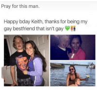 Memes, Happy, and Prayer: Pray for this man.  Happy bday Keith, thanks for being my  gay bestfriend that isn't gay 😂Say a prayer for this man