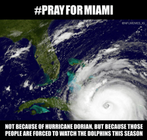 🙏:  #PRAY FORMIAMI  @NFLMEMES IG  NOT BECAUSE OF HURRICANE DORIAN, BUT BECAUSE THOSE  PEOPLE ARE FORCED TO WATCH THE DOLPHINS THIS SEASON 🙏