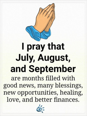 ❤️💕: pray that  July, August,  and September  are months filled with  good news, many blessings,  new opportunities, healing,  love, and better finances. ❤️💕