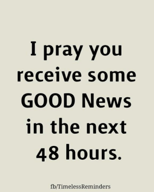 <3: pray you  receive some  GOOD News  in the next  48 hours.  fb/TimelessReminders <3