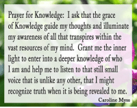 Today's wis-bit www.myss.com: Prayer for Knowledge: I ask that the grace  of Knowledge guide my thoughts and illuminate  my awareness of all that transpires within the  vast resources of my mind, Grant me the inner  light to enter into a deeper knowledge of who  I am and help me to listen to that still small  voice that is unlike any other, thatI might  recognize truth when it is being revealed to me.  Caroline Myss Today's wis-bit www.myss.com