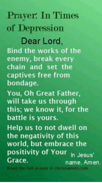 Memes, Enemies, and 🤖: Prayer: In Times  of Depression  Dear Lord,  Bind the works of the  enemy, break every  chain and set the  captives free from  bondage.  You, Oh Great Father  will take us through  this: we know it, for the  battle is yours.  Help us to not dwell on  the negativity of this  world, but embrace the  positivity of Your  In Jesus'  Grace.  name, Amen  Read the full prayer Christian Stt.com