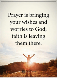 Prayer Meme: Prayer is bringing  your wishes and  worries to God;  faith is leaving  them there.