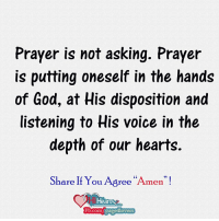 """God, Memes, and Heart: Prayer is not asking. Prayer  is putting oneself in the hands  of God, at His disposition and  listening to His voice in the  depth of our hearts.  Share If You Agree """"A  men.  Hearts  Comm/ pa  Overs Amen !"""