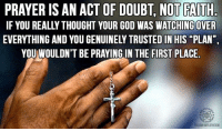 "PRAYER ISAN ACT OF DOUBT, NOT FAITH  YOUR GOD WAS WATCHING OVER  EVERITHING AND YOU GENUINELY TRUSTED IN HIS PLAN""  YOUMWOULDN'T BE PRAYING IN THE FIRST PLACE  F8.COMWWFLATHEISM It all comes down to if you say the correct magic words or not. ~ J"