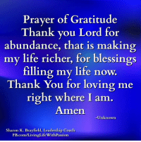 <3 Living Life With Passion: Prayer of Gratitude  Thank you Lord for  abundance, that is making  my life richer, for blessings  filling my life now.  Thank You for loving me  right where I am.  Amen  Unknown  Sharon K. Brayfield, Leadership Coach  FB.com/LivingLifeWithPassion <3 Living Life With Passion