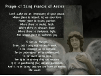 A Prayer attributed to Saint Francis of Assisi: prayer ot Saint Francis of Assisi  Lord. Make Me an instrument of your peace.  Where there is let Me sow love.  Where there is injury, pardon:  Where there is doubt, faith;  Where there is despair, hope;  Where there is darkness, light  And where there i5 sadness, joy.  O Divine TFTaster.  Grant that l May not so Much seek  To be consoled as to console;  To be understood as to understand  To be loved as to love.  For it is in giving tfiat we receive:  It is in pardoning that we are pardoned:  And it is in dying that we are born to eternal  life. AMen A Prayer attributed to Saint Francis of Assisi