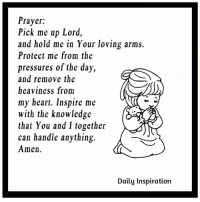 Memes, Pressure, and Prayer: Prayer:  Pick me up Lord,  and hold me in Your loving arms.  Protect me from the  pressures of the day,  and remove the  heaviness from  my heart. Inspire me  with the knowledge  that You and I together  can handle anything.  Amen.  Daily Inspiration Daily Inspiration