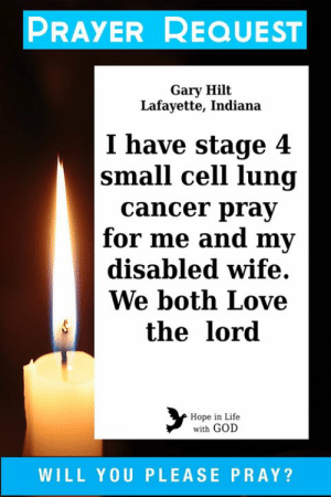 Please help me pray for Gary and his wife...: PRAYER REQUEST  Gary Hilt  Lafayette, Indiana  I have stage 4  |small cell lung  cancer pray  for me and my  disabled wife  We both Love  the lord  Hope in Life  with GOD  WILL YOU PLEASE PRAY? Please help me pray for Gary and his wife...