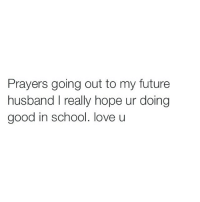 Prayers going out to my future  husband really hope ur doing  good in school. love u What if my husband becomes rich