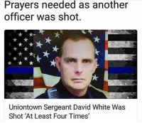 "All Lives Matter, Memes, and Police: Prayers needed as another  officer was shot.  Uniontown Sergeant David White Was  Shot 'At Least Four Times"" Repost from @thick_blueline We are being targeted! Stay vigilant, brothers and sisters! Let us pray for the speedy recovery of Sergeant David White. police cop cops thinblueline lawenforcement policelivesmatter supportourtroops BlueLivesMatter AllLivesMatter brotherinblue bluefamily tbl thinbluelinefamily sheriff policeofficer backtheblue"
