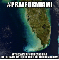 🙏🏻:  #PRAYFORMIAMI  ONFL MEMES  NOT BECAUSE OF HURRICANE IRMA,  BUT BECAUSE JAY CUTLER TAKES THE FIELD TOMORROW 🙏🏻