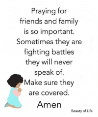 \: Praying for  friends and family  is so important.  Sometimes they are  fighting battles  they will never  speak of  Make sure they  are covered  Amen  Beauty of Life \