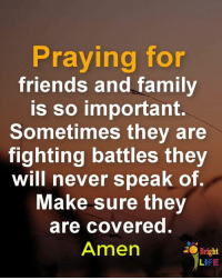 Family, Friends, and Life: Praying for  friends and family  is so important.  Sometimes they are  ighting battles they  will never speak of.  Make sure they  are covered.  Amen  2O Bright  LIFE <3
