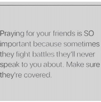 praying: Praying for your friends is SO  important because sometimes  they fight battles they'll never  speak to you about. Make sure  they're covered