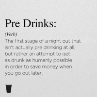 Drinking, Drunk, and Money: Pre Drinks:  (Verb)  The first stage of a night out that  isn't actually pre drinking at all,  but rather an attempt to get  as drunk as humanly possible  in order to save money when  you go out later.