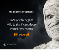 Dank, Covers, and History: PRE-EXISTING CONDITIONS:  Lack of vital organs  Mild to significant decay  Partial rigor mortis  Still covered.  #Get Covered De-Nile of coverage for pre-existing conditions? That's ancient history. Open enrollment begins November 1.