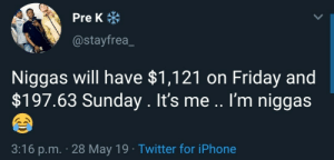 Friday, Iphone, and Twitter: Pre K米  @stayfrea_  Niggas will have $1,121 on Friday and  $197.63 Sunday. It's me .. I'm niggas  3:16 p.m. 28 May 19 Twitter for iPhone Tf you yelling for