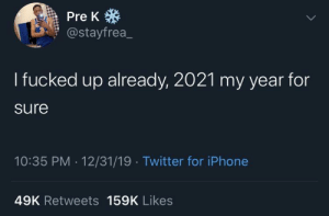 meirl: Pre K *  @stayfrea_  I fucked up already, 2021 my year for  sure  10:35 PM · 12/31/19 · Twitter for iPhone  49K Retweets 159K Likes meirl