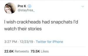 Feats of strength on crack (via /r/BlackPeopleTwitter): Pre K  @stayfrea_  | wish crackheads had snapchats l'd  watch their stories  3:27 PM · 12/23/19 · Twitter for iPhone  22.6K Retweets 73.5K Likes Feats of strength on crack (via /r/BlackPeopleTwitter)