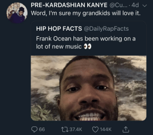 Will definitely be a posthumous release by KingPZe MORE MEMES: PRE-KARDASHIAN KANYE @Cu....4d  Word, I'm sure my grandkids will love it.  HIP HOP FACTS @DailyRapFacts  Frank Ocean has been working on a  lot of new music 35  144K T Will definitely be a posthumous release by KingPZe MORE MEMES