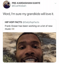 Facts, Frank Ocean, and Kanye: PRE-KARDASHIAN KANYE  @CushKobain  Word, l'm sure my grandkids will ove it.  HIP HOP FACTS @DailyRapFacts  Frank Ocean has been working on a lot of new  music Hi