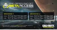 Full schedule: PS4's Call of Duty Infinite Warfare beta kicks off 10/14.: PRE-ORDER ANO GET  BETA BEGINS 10.14.16 ON PLAYSTATION 4.  WEEKEND 2  WEEKEND 1  Starts: 10/14 at 10am PDT/5pm GMT  Starts: 10/21 at 10am PDT/5pm GMT  Ends  10/17 at 10am PDT/5pm GMT  Ends  10/24 at 10am PDT/5pm GMT  CALLDUTY  uaunch date(s) subject to change. See www.callofduty.com/beta for more details. Limited time only.  while beta codes last, at participating retailers. Internet connection required.  INFINITE WARPARE Full schedule: PS4's Call of Duty Infinite Warfare beta kicks off 10/14.