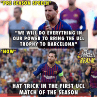 """Wasn't kidding 👑 @thefootballrealm: PRE SEASON SPEECH  """"WE WILL DO EVERYTHING IN  OUR POWER TO BRING THE UCL  TROPHY TO BARCELONA""""  THE  FOOTBALL  NOW  REALM  Rakuten  HAT TRICK IN THE FIRST UCL  MATCH OF THE SEASON Wasn't kidding 👑 @thefootballrealm"""