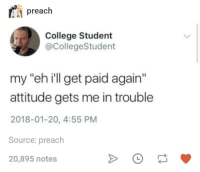 "College, Preach, and Humans of Tumblr: preach  College Student  @CollegeStudent  my ""eh ill get paid again""  attitude gets me in trouble  2018-01-20, 4:55 PM  Source: preach  20,895 notes"