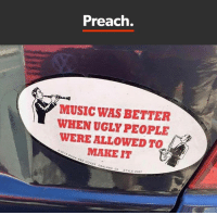 Totally agree: Preach.  MUSIC WAS BETTER  WHEN UGLY PEOPLE  WERE ALLOWED TO  MAKE IT  02014 DUCK AND VER OAKLAND,  CA STYLE P487 Totally agree