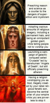 """Empire, Fanatic, and God: Preaching reason  and science as  a counter to the  dangers of super  stition and mysticism  Adopting copious  amounts of religious  imagery, including a  permanent halo, and  being an omnipotent  golden giant  while telling people  not to worship you  Launching a cam-  paign of galactic  conquest called  """"Crusade"""" led by  transhuman """"Angels  of Death"""", but still  officially preaching  atheism  Having a religion  worshipping you as  God, illegally creat-  ed by your rebel reli-  gious fanatic son,  become the central  pillar of your empire  while you are power-  less to stop it"""