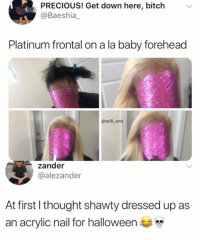 Bitch, Halloween, and Memes: PRECIOUS! Get down here, bitch  @Baeshia_  Platinum frontal on a la baby forehead  @will_ent  zander  @alezander  At first l thought shawty dressed up as  an acrylic nail for halloween 😂WTH