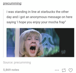 "Starbucks, Tumblr, and Anonymous: precumming:  i was standing in line at starbucks the other  day and i got an anonymous message on here  saying 'i hope you enjoy your mocha frap""  ID  Source: precumming  5,869 notes A Tumblr user in Starbucks"