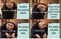 Queen: Predict  the queens  death  Make memes  about the  queens death  for easy  karma  u/beefy_cabbage  u/beefy_cabbage  The queen  actually  dies  The queen  actually  dies  u/beefy_cabbage  u/[deleted]