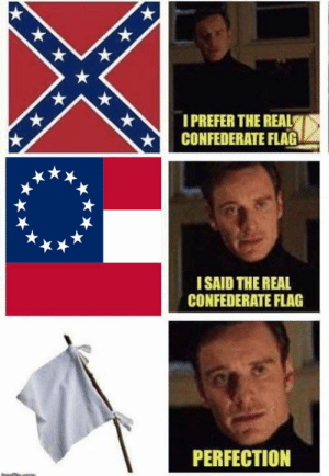 Just an old meme I made in honor of Confederate Memorial Day, an ...: PREFER THE REAL  CONFEDERATE FLAG  I SAID THE REAL  CONFEDERATE FLAG  PERFECTION Just an old meme I made in honor of Confederate Memorial Day, an ...