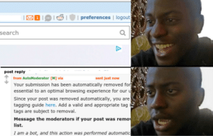 Search, Dank Memes, and Experience: preferences | logout  search  post reply  from AutoModerator [M] via  sent just now  Your submission has been automatically removed for  essential to an optimal browsing experience for our u  Since your post was removed automatically, you are  tagging guide here. Add a valid and appropriate tag  tags are subject to removal.  Message the moderators if your post was remo  list.  I am a bot, and this action was performed automatic Hopefully no one will remove this