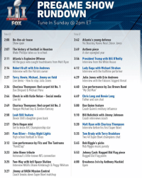 Happy Super Bowl Sunday! Here is your FULL SB51 pregame show rundown. Link in Bio Don't miss a moment TODAY at 2pm ET on FOX.: PREGAME SHOW  RUNDOWN  SUPER BOWL  Tune In Sunday a 2pm ET  FOX  Time ET  Time ET  3:42 Atlanta's young defense  2:00 On-the-air tease  Show open  Vic Beasley, Keanu Neal, Deion Jones  3:49 Anthem piece  2:07 The history of football in Houston  Wade Phillips takes us to schoo  A star-spangled year  2:11 Atlanta's Explosive Offense  3:56 President Trump with Bill O'Reilly  All the guys who caught touchdowns from Matt Ryan  Interview from the White House  2:14 Robert Kraft with Erin Andrews  4:12 Lady Gaga with Michael Strahan  Interview with the Patriots owner  Interview with the halftime performer  2:27 Terry, Howie, Michael, Jimmy on field  4:29 Julio Jones with Erin Andrews  Live demo How to stop Julio Jones  Interview with the Falcons' biggest threat  2:34 Charissa Thompson: Red carpet hit No. 1  4:40 Live performance by Zac Brown Band  Dax Shepard & Michael Pena  My Old Man  2:44 Check in with Katie Nolan Social media  4:49 Chris Long and Howie Long  Live h  Father and son chat  2:49 Charissa Thompson: Red carpet hit No. 2  5:00 Dan Quinn feature  Keegan Michael key & Gordon Ramsey  Coach Quinn's military influence  2:50  Leah Still feature  5:10 Bill Belichick with Jimmy Johnson  Devon Still's daughter gives back  Coach interviews coach  2:57 Chris Hogan mini  5:20 Matt Ryan with Charissa Thompson  Get to know AFC Championship star  nterview before his first Super Bow  5:35 Tom Brady with Terry Bradshaw  3:01 Pam Oliver Friday Night Lights  High school football in Texas  Two 4X Super Bowl champions chat  5:45 Rob Riggle's picks  3:12 Live performance by Fitz and The Tantrums  Hand Clap  Rob Riggle music parody  3:23 John Glenn tribute  5:53 Johnny Cash: Ragged Old Flag piece  Astronaut's little-known NFL connection  Ragged Old Flag poem  6:00 Greatness (vlo by Anthony Mackie)  3:25 Two-Way with Intl Space Station  Interview NASA's Shane