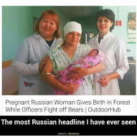 Mother Russia: Pregnant Russian Woman Gives Birth in Forest  While Officers Fight off Bears OutdoorHub  The most Russian headline I have ever seen  link3341 I Memedroid Mother Russia