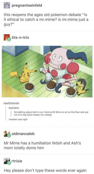 "is mr mime ethical: pregnantseinfeld  this reopens the ages old pokemon debate ""is  it ethical to catch a mr.mime? is mr.mime just a  guy?""  tits-n-trix  butt-berry  Something about Ash's mum forcing Mr Mime to sit on the floor and eat  out of a dog bowl makes me uneasy  mewtwo was right  oldmancaleb  Mr Mime has a humiliation fetish and Ash's  mom totally doms him  rtrixie  Hey please don't type these words ever again is mr mime ethical"