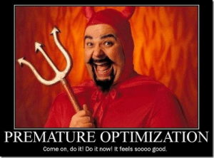 Good, Optimization, and Now: PREMATURE OPTIMIZATION  Come on, do it! Do it now! It feels soooo good. So damn tempting