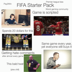 Chill, Community, and Fifa: Premier league bias  Pay2Win  FIFA Starter Pack  Worst gaming community  Game is scripted|  EASPORTS  HDLIVE  10:29 MUN 1 0 RMA  MATA  CHEVROLET  Spends 20 dollars for this  84  8Z  GINST RS  HRADECKY  88 REF  38 SPD  KIC  82  Leverkusen  Same game every year,  yet everyone still buys it  everkusen  Getting hate comments  after almost every game  This bald twat  (joke chill) FIFA Starter Pack