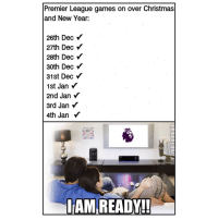 Not leaving the couch! 😍⚽️👍🏽: Premier League games on over Christmas  and New Year:  26th Dec  27th Dec  28th Dec  30th Dec  31st Dec  1st Jan Y  2nd Jan Y  3rd Jan  4th Jan  IAM READY!! Not leaving the couch! 😍⚽️👍🏽