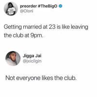 Club, Memes, and Jigga: preorder #TheBigo  and kil  Getting married at 23 is like leaving  the club at 9pm.  Jigga Jai  @jxicilgin  Not everyone likes the club 😂