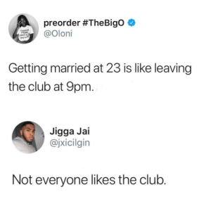 Club, Dank, and Memes: preorder #TheBigo e  eannol  Come  and ki  mysel  Getting married at 23 is like leaving  the club at 9pm  Jigga Jai  @jxicilgin  Not everyone likes the club Follow your heart but take your brain with you! by BubblyYou FOLLOW HERE 4 MORE MEMES.