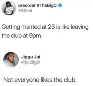 Club, Dank, and Memes: preorder #TheBigo *  Oloni  Getting married at 23 is like leaving  the club at 9pm  Jigga Jai  @jxicilgin  Not everyone likes the club. The club by j_curic_5 MORE MEMES