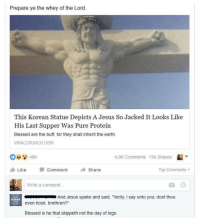 "Memes, 🤖, and Inheritance: Prepare ye the Whey of the Lord.  This Korean Statue Depicts A Jesus So Jacked It Looks Like  His Last Supper Was Pure Protein  Blessed are the buff, for they shall inherit the earth.  VIRALCRUNCH.COM  4.9K Comments 13K Shares  L  49K  Comment  Top Comments  Like  Share  Write a comment...  And Jesus spake and said, 'Verily, l say unto you, dost thou  even hoist, brethren?""  Blessed is he that skippeth not the day of legs. Comment got me dead 💀 . . Follow @hoedity (me) for more 💣💥"