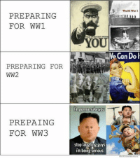 We Know Meme: PREPARING  FOR WW1  PREPARING FOR  WW2  PREPAING  FOR WW3  DUSTRY NEEDS  im gonna nuke you  stop laughing guys  im being serious  World War 1  We Know Meme