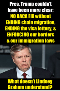 This seems simple.  This is what the American people want, but Sen. Lindsey Graham's bill doesn't do it.: Pres. Trump couldn't  have been more clear:  NO DACA FIX without  ENDING chain migration,  ENDING the visa lottery, &  ENFORCING our borders  & our immigration laws  What doesn't Lindsey  Graham understand? This seems simple.  This is what the American people want, but Sen. Lindsey Graham's bill doesn't do it.