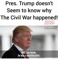 Memes, Civil War, and Sirius: Pres. Trump doesn't  Seem to know why  The Civil War happened!  HIPHOP  (Sirius Xm)  And, vou know,  he was a swashbuckler. Pres. Trump doesn't seem to know what led up to the Civilwar and goes on to praise Andrew Jackson; claiming the Civil War wouldn't have happened under him. AndrewJackson 1: Died 16 years before the Civil War broke out. 2: Owned over 150 slaves.